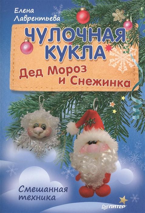 Лаврентьева Е. Чулочная кукла Дед Мороз и Снежинка лаврентьева е чулочная кукла ангел