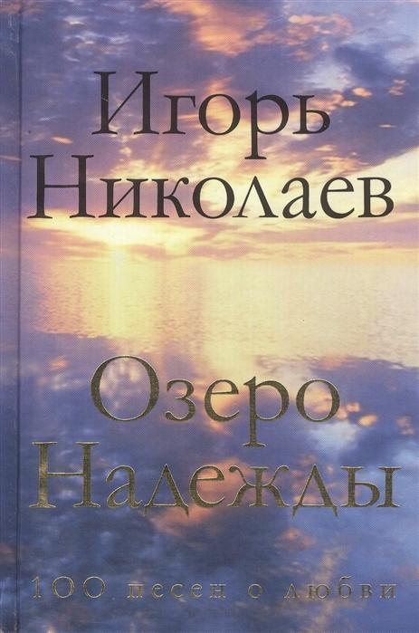 Фото - Николаев И. Озеро Надежды игорь николаев озеро надежды 100 песен о любви