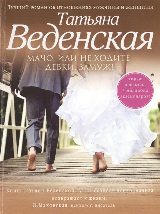 Веденская Т. Мачо или Не ходите девки замуж Роман веденская т такая глупая любовь роман