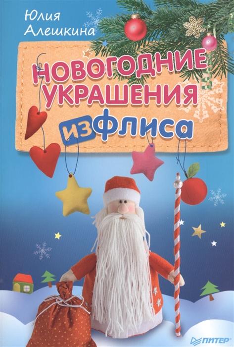 Алешина Ю. Новогодние украшения из флиса