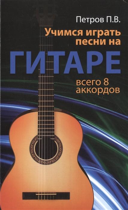 Петров П. Учимся играть песни на гитаре Всего 8 аккордов петров п играем песни на гитаре безнотный метод всего 8 аккордов