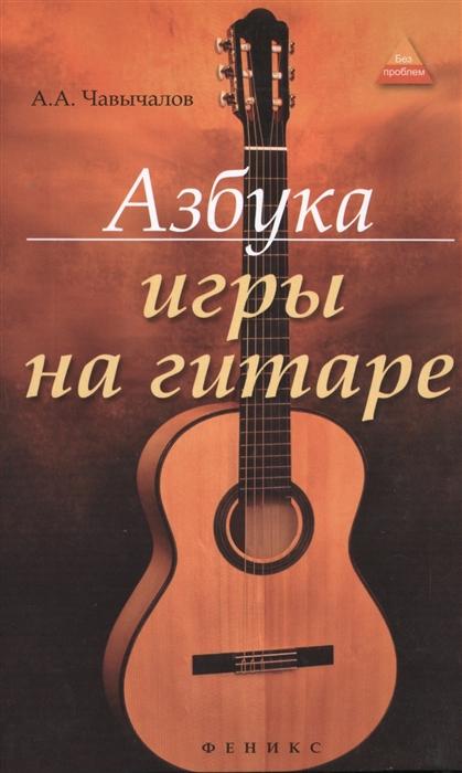 Чавычалов А. Азбука игры на гитаре чавычалов а уроки игры на гитаре полный курс обучения издание второе
