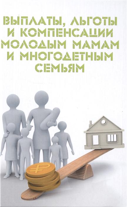 Ильичева М. Выплаты льготы и компенсации молодым мамам и многодетным семьям цены