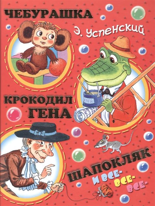 Успенский Э. Чебурашка крокодил Гена Шапокляк и все-все-все
