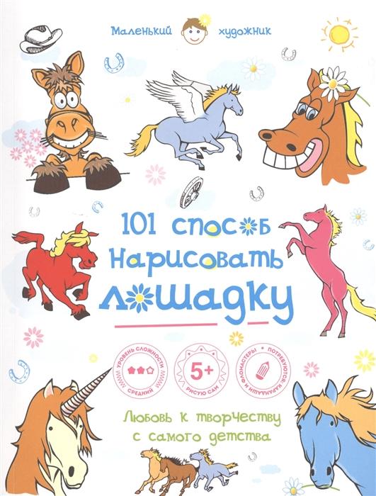 Полбенникова А. (ред.) 101 способ нарисовать лошадку Любовь к творчеству с самого детства коллектив авторов 101 способ нарисовать супергероя