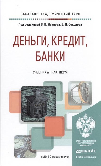 Иванов В., Соколов Б. (ред.) Деньги кредит банки Учебник и практикум