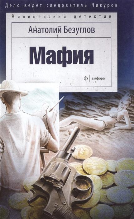 Безуглов А. Мафия Дело ведет следователь Чикуров безуглов а а мафия