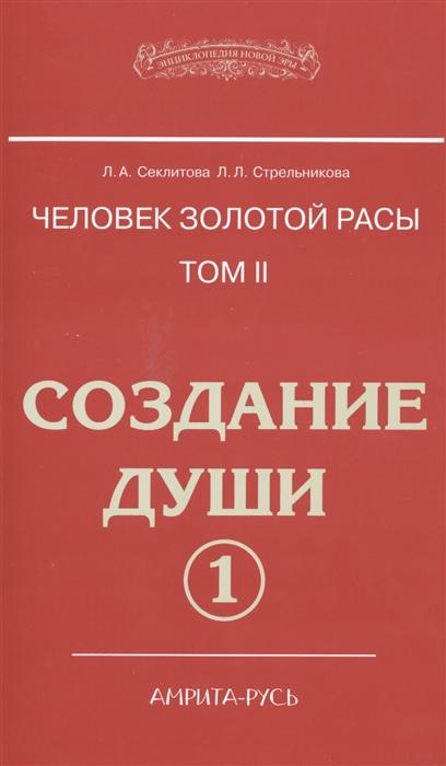 Секлитова Л., Стрельникова Л. Человек золотой расы Том II Создание души Часть 1 комплект из 2 книг