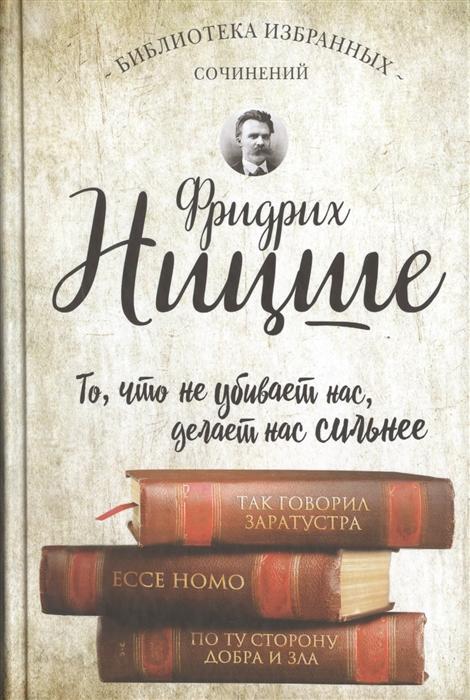 Ницше Ф. Библиотека избранных сочинений То что не убивает нас делает нас сильнее цена