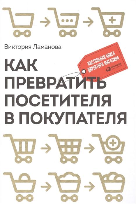 Ламанова В. Как превратить посетителя в покупателя Настольная книга директора магазина