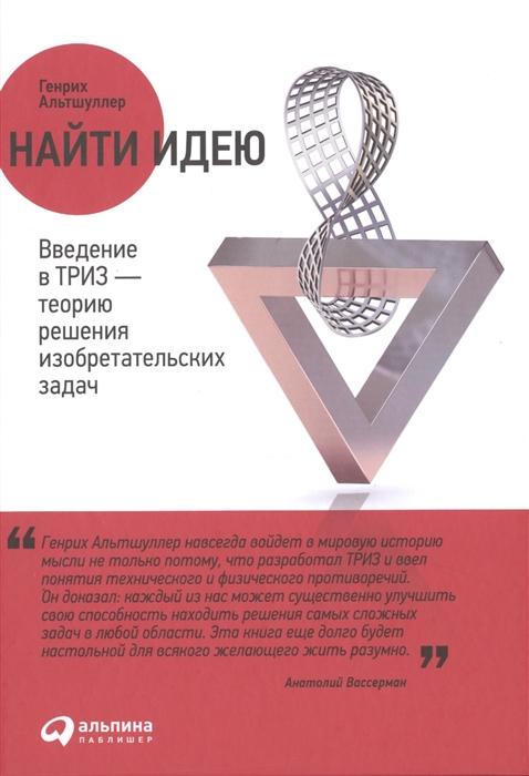 Альтшуллер Г. Найти идею Введение в ТРИЗ - теорию решения изобретательских задач теребиж в ю введение в статистическую теорию обратных задач