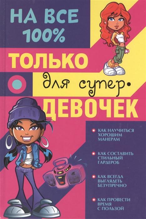 Купить На все 100 Только для супер-девочек, АСТ, Внешность. Этикет. Дружба. Любовь