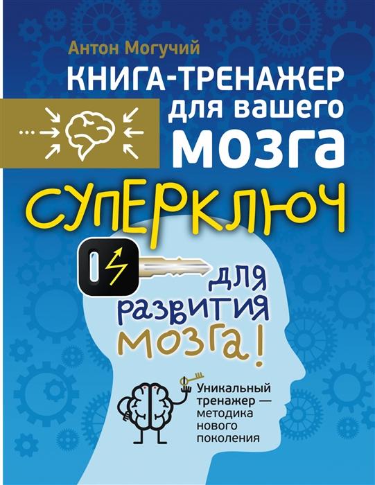 Могучий А. Суперключ для развития мозга антон могучий супертренажер для развития ума