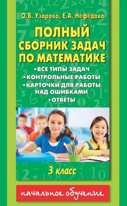 Узорова О., Нефедова Е. Полный сборник задач по математике 3 класс все типы задач контрольные работы карточки для работы над ошибками ответы