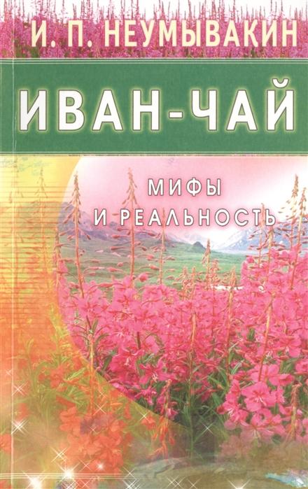 Неумывакин И. Иван-чай Мифы и реальность неумывакин и череда мифы и реальность