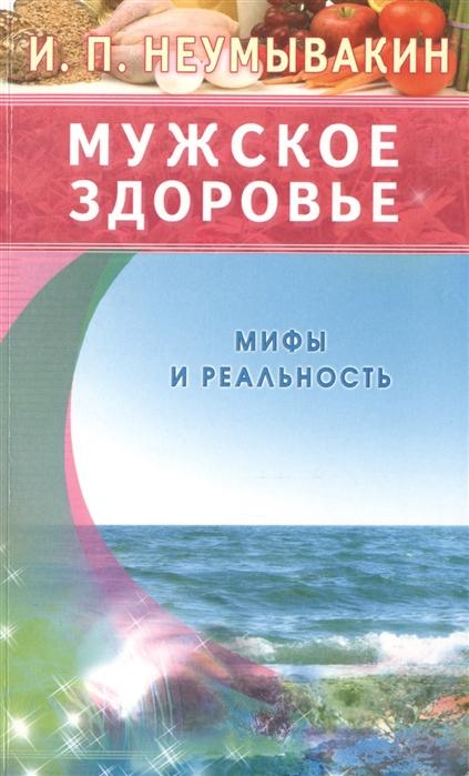Фото - Неумывакин И. Мужское здоровье Мифы и реальность и п неумывакин мужчина и женщина брак и здоровье