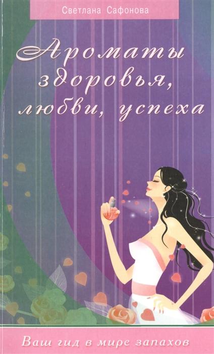Сафонова С. Ароматы здоровья любви успеха