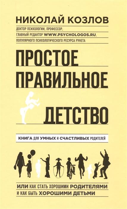 Козлов Н. Простое правильное детство эксмо простое правильное детство книга для умных и счастливых родителей