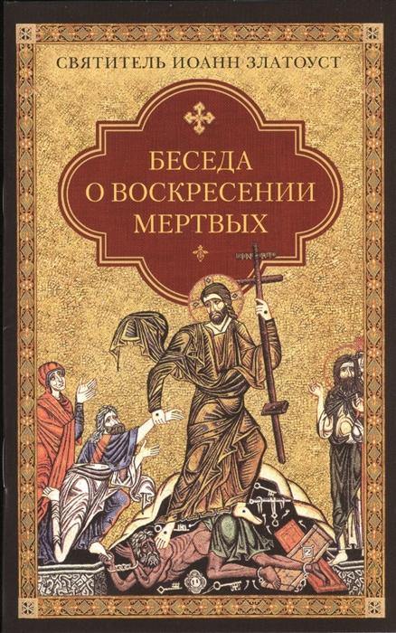 Златоуст И. Беседа о воскресении мертвых анатолий гармаев беседа о рождественском посте