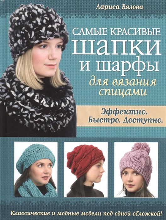 Вязова Л. Самые красивые шапки и шарфы для вязания спицами шапки и шарфы для женщин