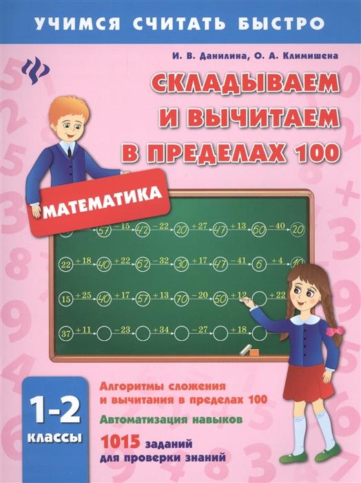 Данилина И., Климишена О. Математика Складываем и вычитаем в пределах 100 1-2 классы Алгоритмы сложения и вычитания в пределах 100 Автоматизация навыков 1015 заданий для проверки знаний