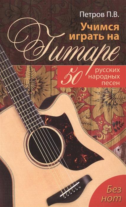 цена на Петров П. Учимся играть на гитаре без нот 50 русских народных песен