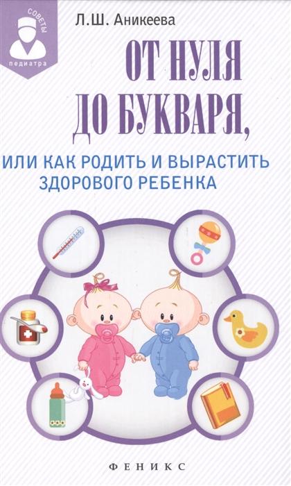 Аникеева Л. От нуля до букваря или Как родить и вырастить здорового ребенка цены