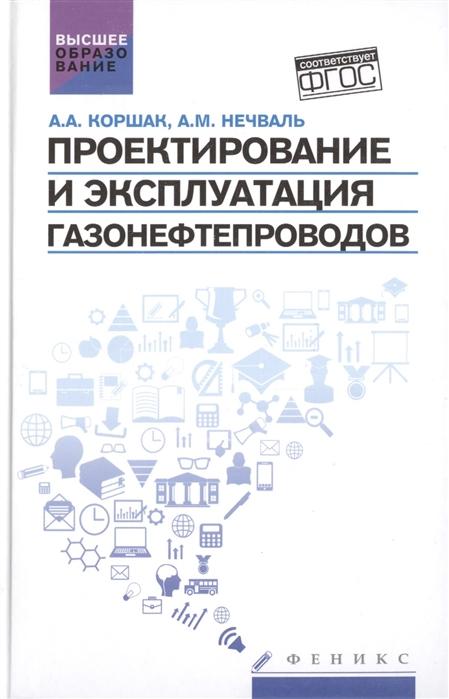 Коршак А., Нечваль А. Проектирование и эксплуатация газонефтепроводов Учебник