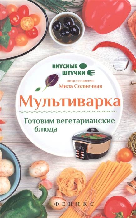 Солнечная М. Мультиварка Готовим вегетарианские блюда