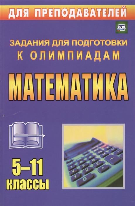 Безрукова О. Математика 5-11 классы Задания для подготовки к олимпиадам математика 5 11 классы олимпиадные задания cd