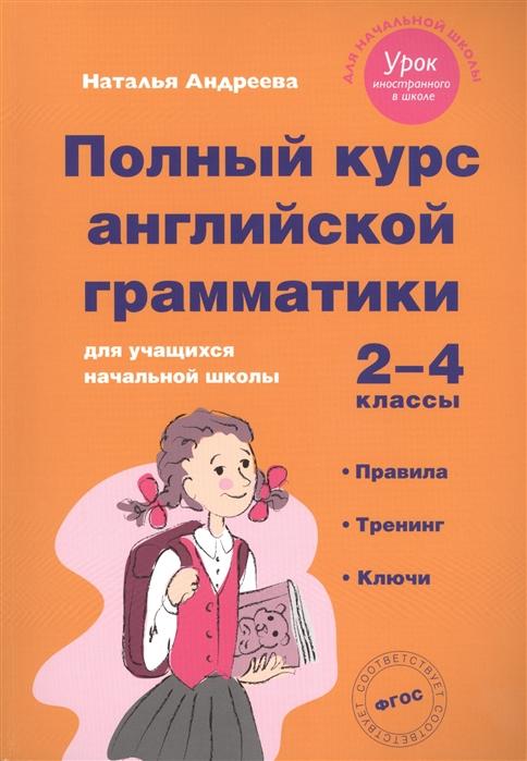 Андреева Н. Полный курс английской грамматики для учащихся начальной школы 2-4 классы андреева н полный курс английской грамматики для учащихся начальной школы 2 4 классы