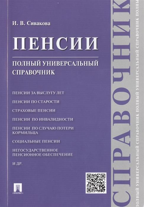 Сивакова И. Пенсии Полный универсальный справочник