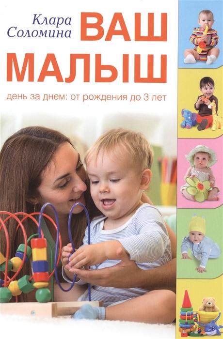 Соломина К. Ваш малыш день за днем от рождения до 3 лет ваш малыш день за днем от рождения до года