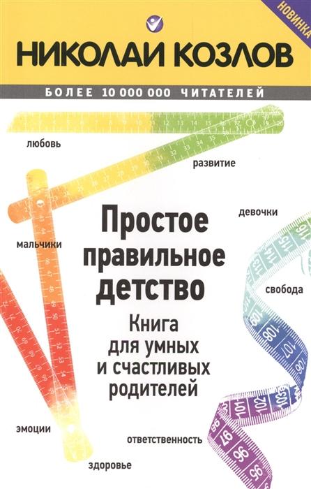 Козлов Н. Простое правильное детство Книга для умных и счастливых родителей