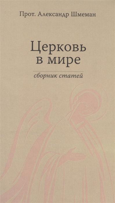 Протопресвитер Александр Шмеман Церковь в мире Сборник статей