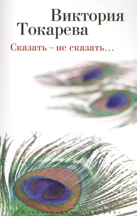 Токарева В. Сказать - не сказать Рассказы и повести токарева в сказать не сказать рассказы и повести