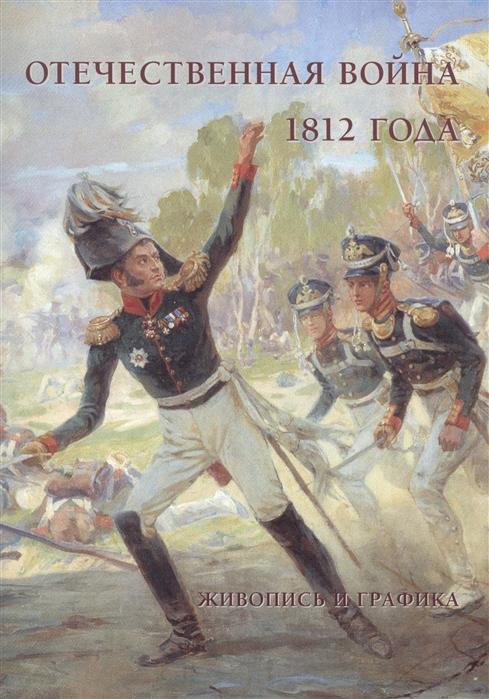 Пантилеева А. (сост.) Отечественная война 1812 года Живопись и графика с богом верой и штыком отечественная война 1812 года в мемуарах документах и худ произведениях