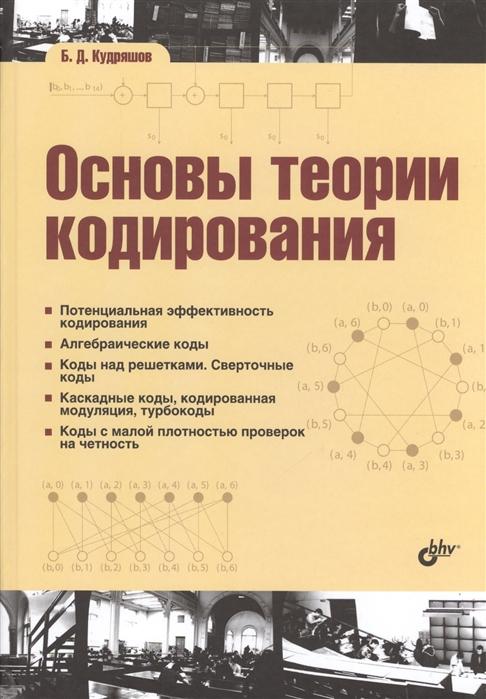Кудряшов Б. Основы теории кодирования Потенциальная эффективность кодирования Алгебраические коды Коды над решетками Сверточные коды Каскадные коды кодированная модуляция турбокоды Коды с малой плотностью проверок на четность