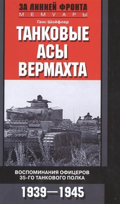 Шойфлер Г. Танковые асы вермахта Воспоминания офицеров 35-го танкового полка 1939-1945