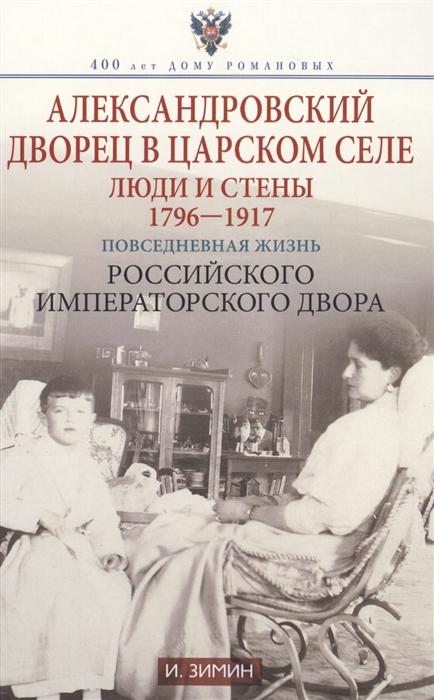 Александровский дворец в Царском Селе Люди и стены 1796-1917 Повседневная жизнь Российского императорского двора