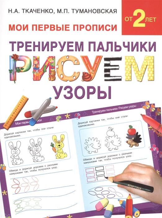 Ткаченко Н., Тумановская М. Тренируем пальчики Рисуем узоры