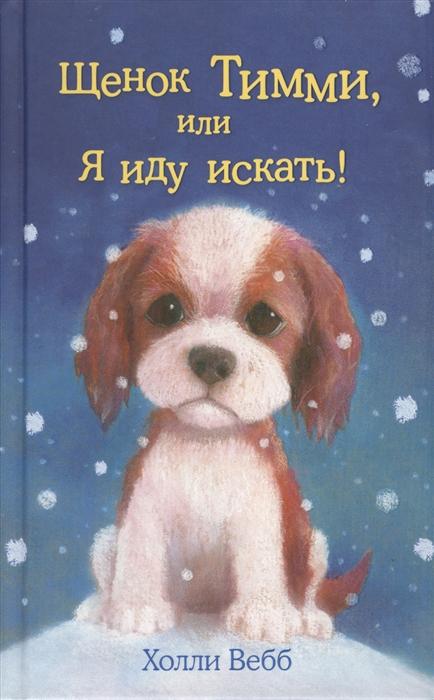 Вебб Х. Щенок Тимми или Я иду искать художественные книги эксмо книга щенок тимми или я иду искать