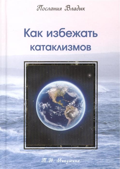 Микушина Т. Как избежать катаклизмов микушина т духовная миссия россии