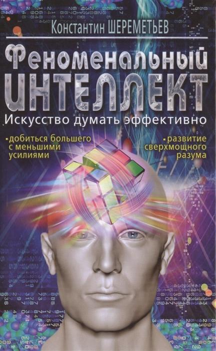 Шереметьев К. Феноменальный интеллект Искусство думать эффективно