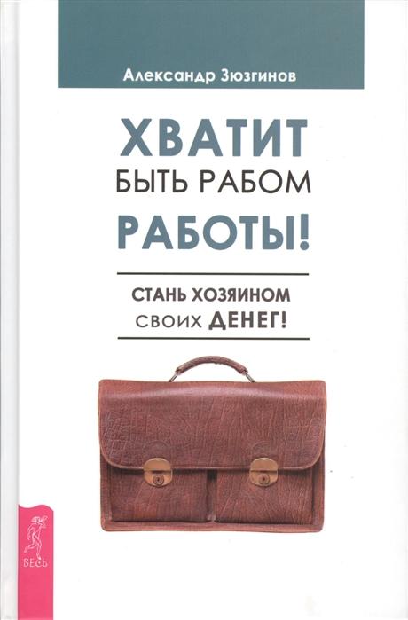 Зюзгинов А. Хватит быть рабом работы Стань хозяином своих денег все цены