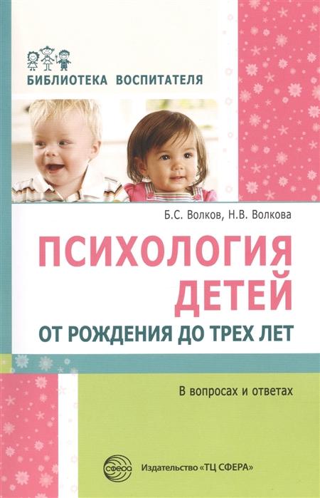 Волков Б., Волкова Н. Психология детей от рождения до трех лет в вопросах и ответах безлепкин б уголовный процесс в вопросах и ответах