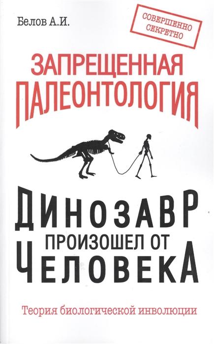 Белов А. Запрещенная палеонтология Динозавр произошел от человека Теория биологической инволюции к ю еськов удивительная палеонтология