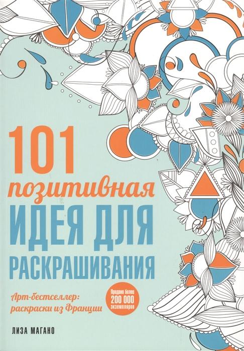 Магано Л., Легрис Ш. 101 позитивная идея для раскрашивания 101 идея в дороге