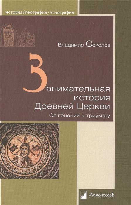 Соколов В. Занимательная история Древней Церкви От гонений к триумфу цена