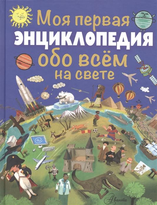 Купить Моя первая энциклопедия обо всем на свете, АСТ, Универсальные детские энциклопедии и справочники
